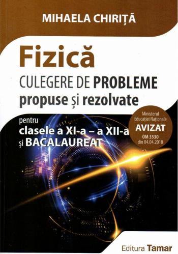 Fizica culegere de probleme propuse si rezolvate pentru clasele a XI-a a XII-a si bacalaureat. Editia 2018 autor Mihaela Chirita