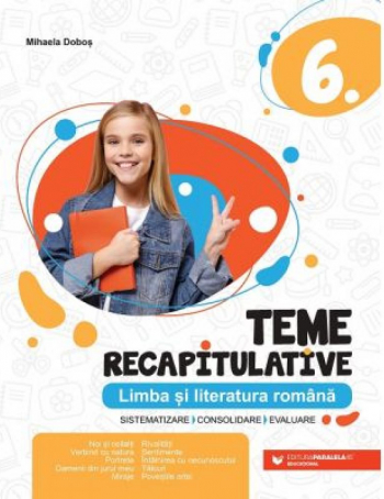 Teme recapitulative. Limba si literatura romana. Clasa a VI-a - Mihaela Dobos