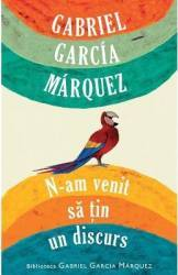 N-am venit sa tin un discurs - Gabriel Garcia Marquez